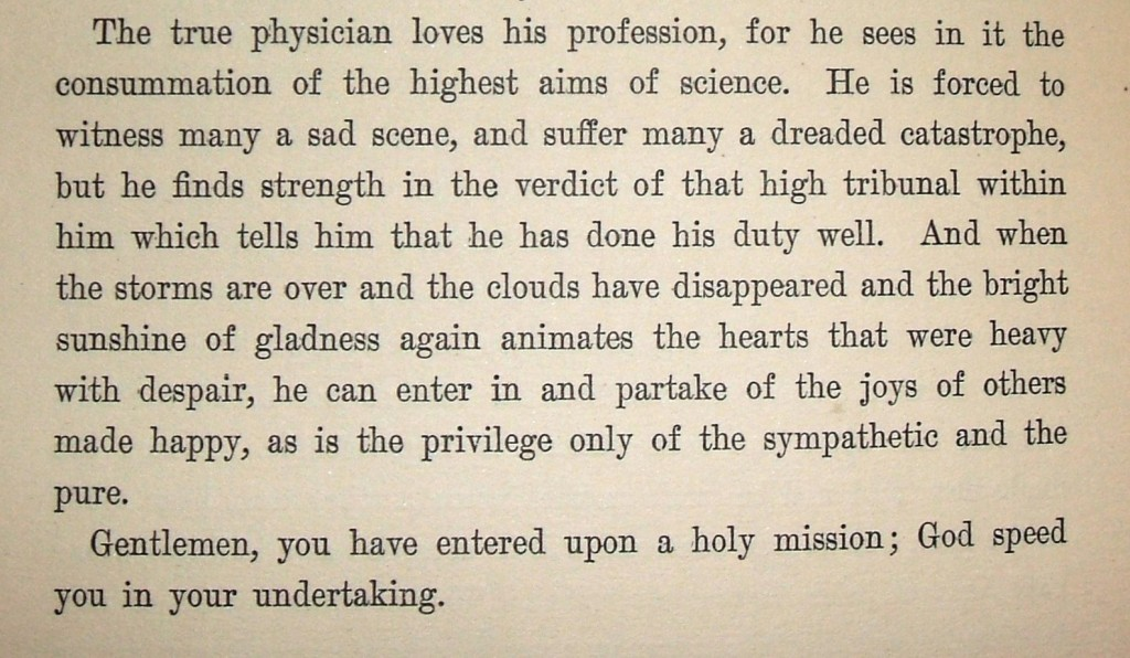"""The true physician loves his profession, for he sees in it the consummation of the highest aims of science. He is forced to witness many a sad scene, and suffer many a dreaded catastrophe, but he finds strength in the verdict of that high tribunal within him which tells him that he has done his duty well.  And when the storms are over and the clouds have disappeared and the bright sunshine of gladness again animates the hearts that were heavy with despair, he can enter in and partake of the joys of others made happy, as is the privilege only of the sympathetic and the pure.  Gentlemen, you have entered upon a holy mission; God speed you in your undertaking."" The conclusion of Dr. Friedenwald's introductory address delivered before the class of the College of Physicians and Surgeons of Baltimore City, September 14, 1881. Printed in Life, Letters, and Addresses of Aaron Friedenwald, M.D., By his son Harry Friedenewald, M.D., 1906.  Gift of Arthur L. Fleischer. JMM 1990.099.002"