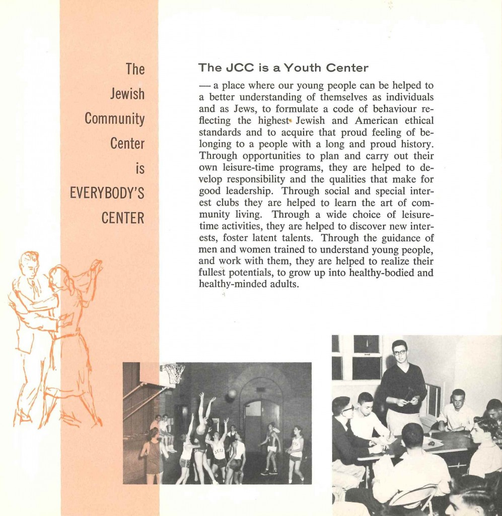 """The JCC is a Youth Center – a place where our young people can be helped to a better understanding of themselves as individuals and as Jews, to formulate a code of behavior reflecting the highest Jewish and American ethical standards and to acquire that proud feeling of belonging to a people with a long and proud history…. To grow up into healthy-bodied and healthy-minded adults.""  From Presenting the New Jewish Community Center, dedication program, 1960. Gift of the Jewish Community Center of Baltimore. JMM 1995.98.92"